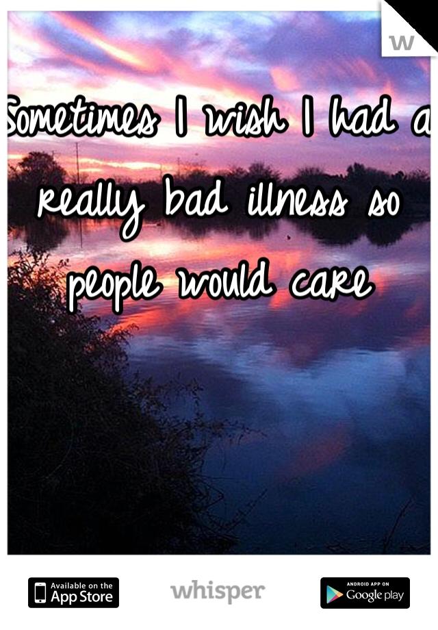 Sometimes I wish I had a really bad illness so people would care