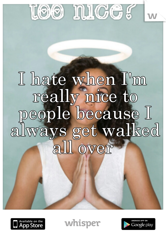 I hate when I'm really nice to people because I always get walked all over