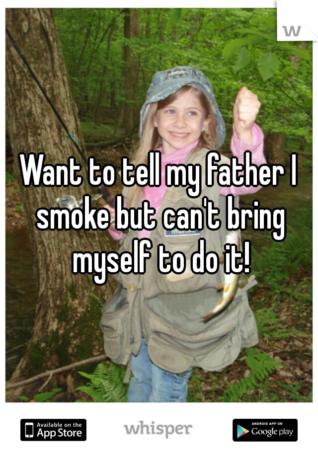Want to tell my father I smoke but can't bring myself to do it!