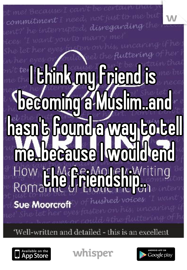 I think my friend is becoming a Muslim..and hasn't found a way to tell me..because I would end the friendship..