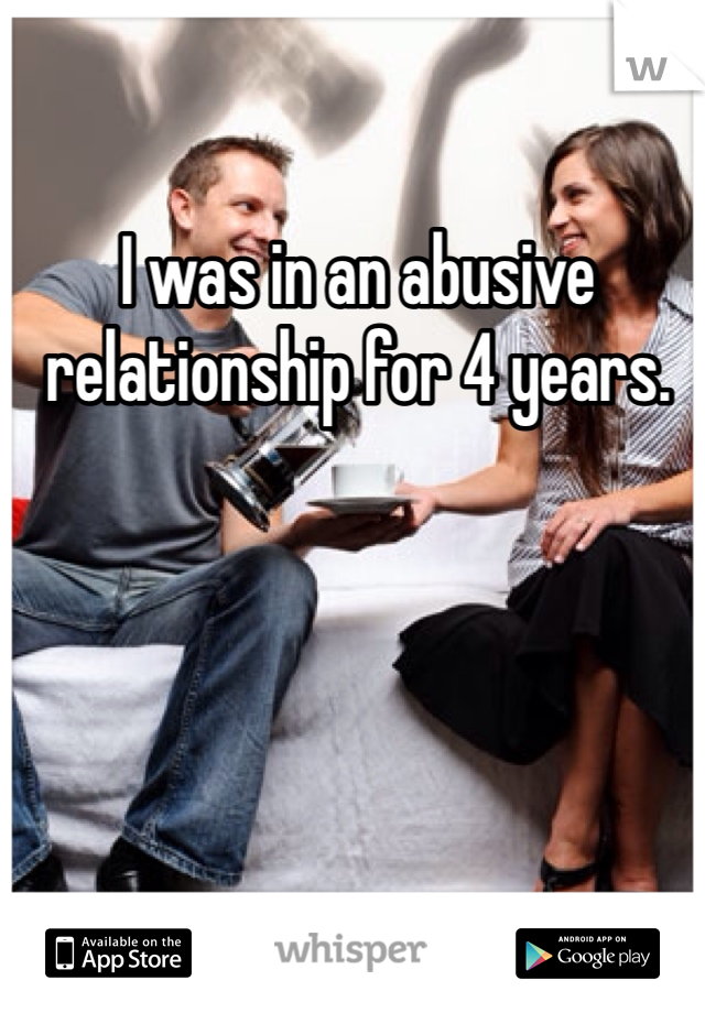 I was in an abusive relationship for 4 years.
