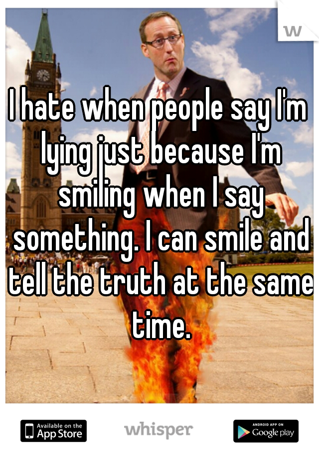I hate when people say I'm lying just because I'm smiling when I say something. I can smile and tell the truth at the same time.