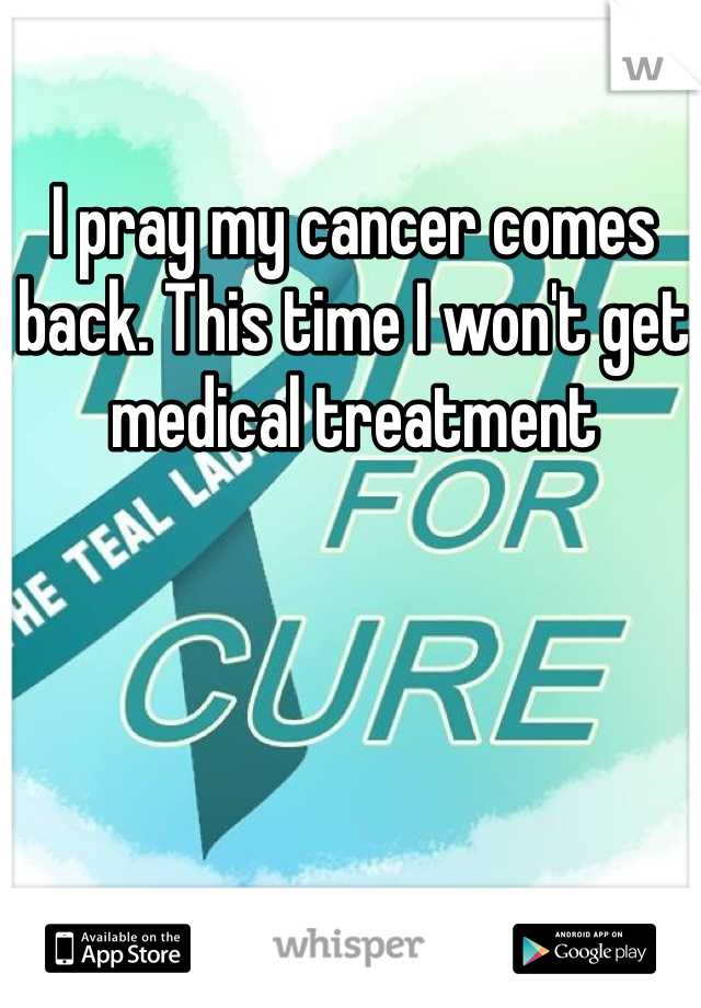 I pray my cancer comes back. This time I won't get medical treatment