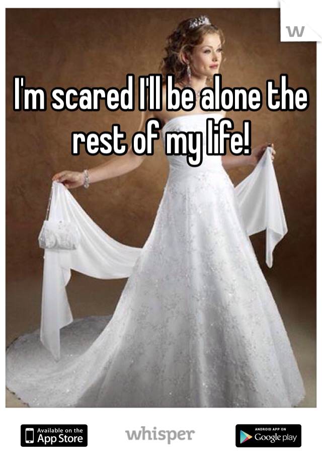 I'm scared I'll be alone the rest of my life!