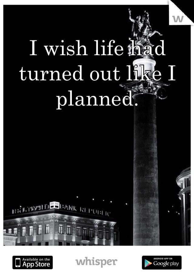 I wish life had turned out like I planned.