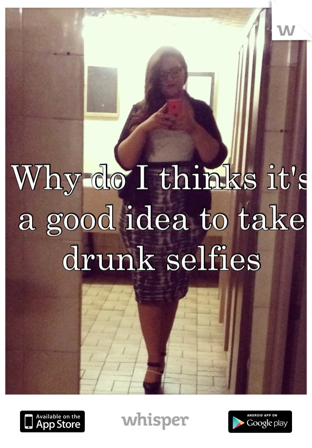 Why do I thinks it's a good idea to take drunk selfies