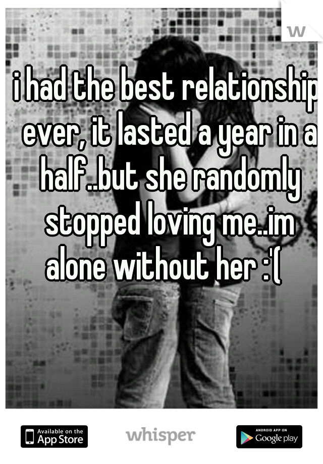 i had the best relationship ever, it lasted a year in a half..but she randomly stopped loving me..im alone without her :'(