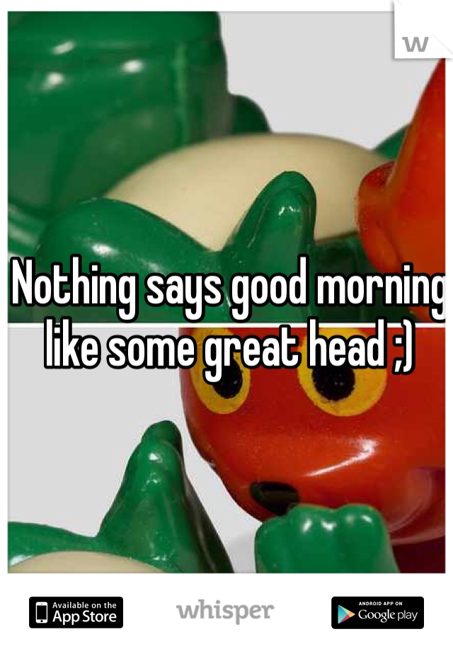 Nothing says good morning like some great head ;)