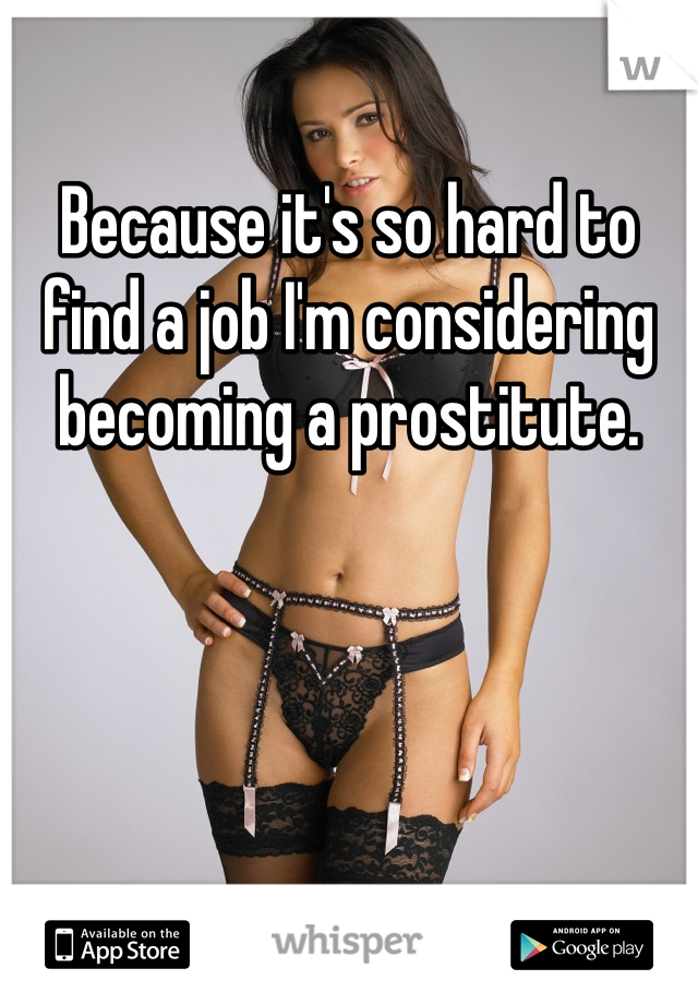 Because it's so hard to find a job I'm considering becoming a prostitute.
