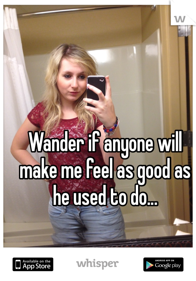 Wander if anyone will make me feel as good as he used to do...
