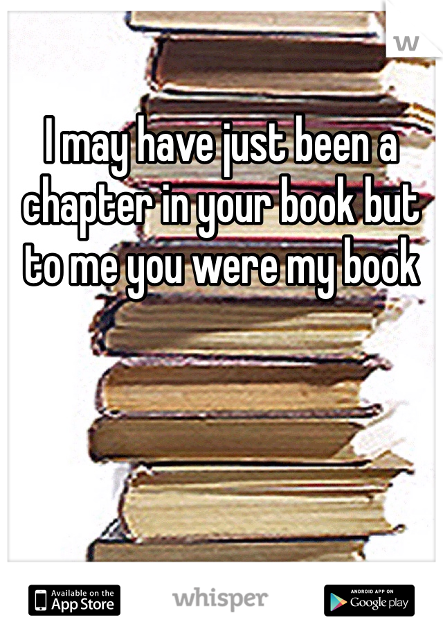 I may have just been a chapter in your book but to me you were my book