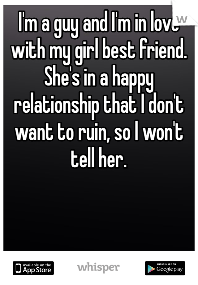 I'm a guy and I'm in love with my girl best friend. She's in a happy relationship that I don't want to ruin, so I won't tell her.