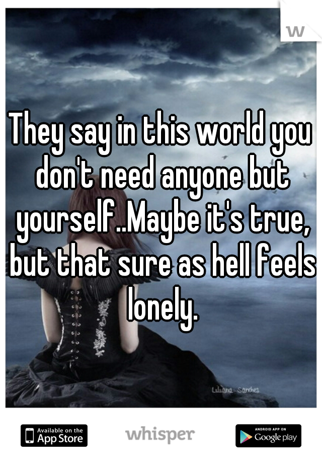 They say in this world you don't need anyone but yourself..Maybe it's true, but that sure as hell feels lonely.