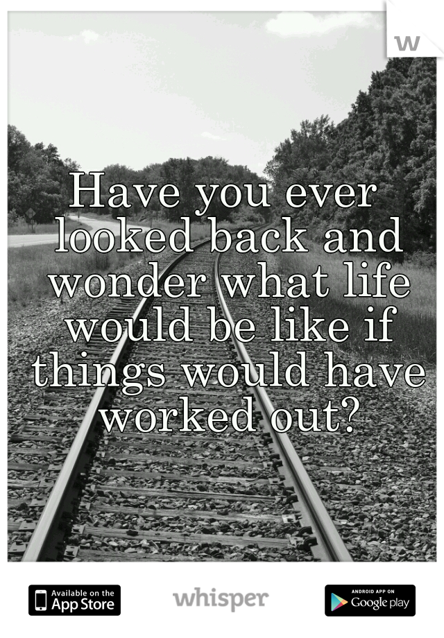 Have you ever looked back and wonder what life would be like if things would have worked out?