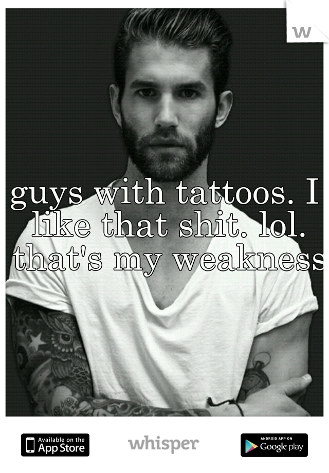 guys with tattoos. I like that shit. lol. that's my weakness.