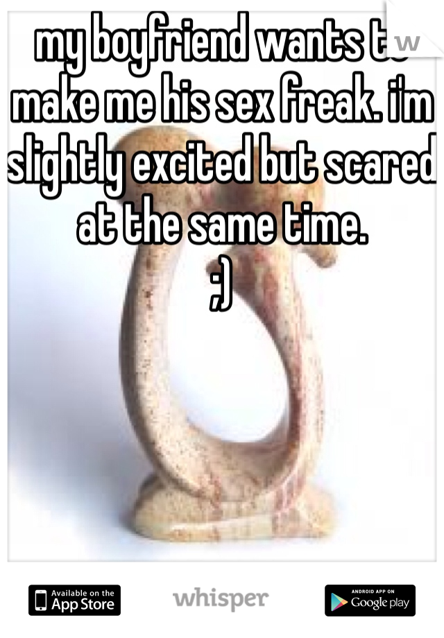 my boyfriend wants to make me his sex freak. i'm slightly excited but scared at the same time.  ;)