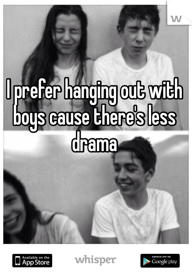 I prefer hanging out with boys cause there's less drama