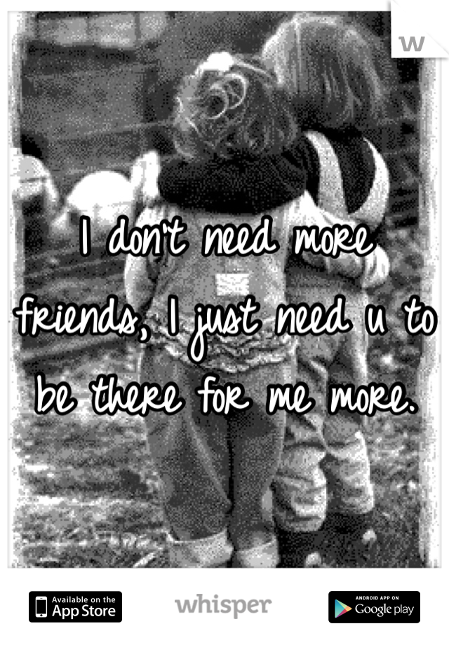 I don't need more friends, I just need u to be there for me more.