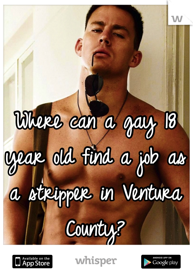 Where can a gay 18 year old find a job as a stripper in Ventura County?