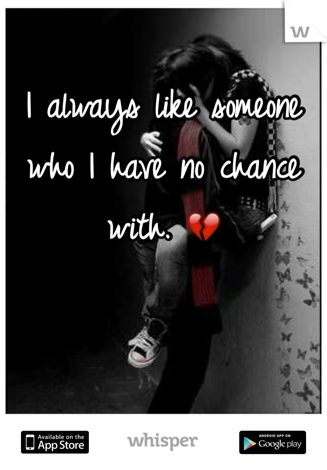I always like someone who I have no chance with. 💔