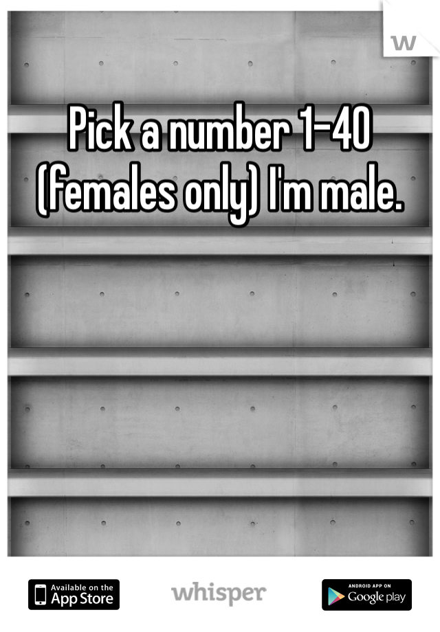Pick a number 1-40 (females only) I'm male.