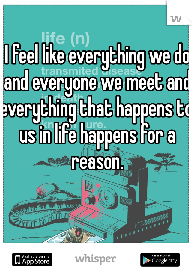 I feel like everything we do and everyone we meet and everything that happens to us in life happens for a reason.