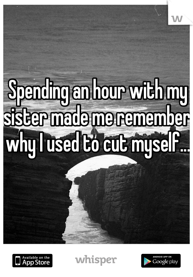 Spending an hour with my sister made me remember why I used to cut myself...