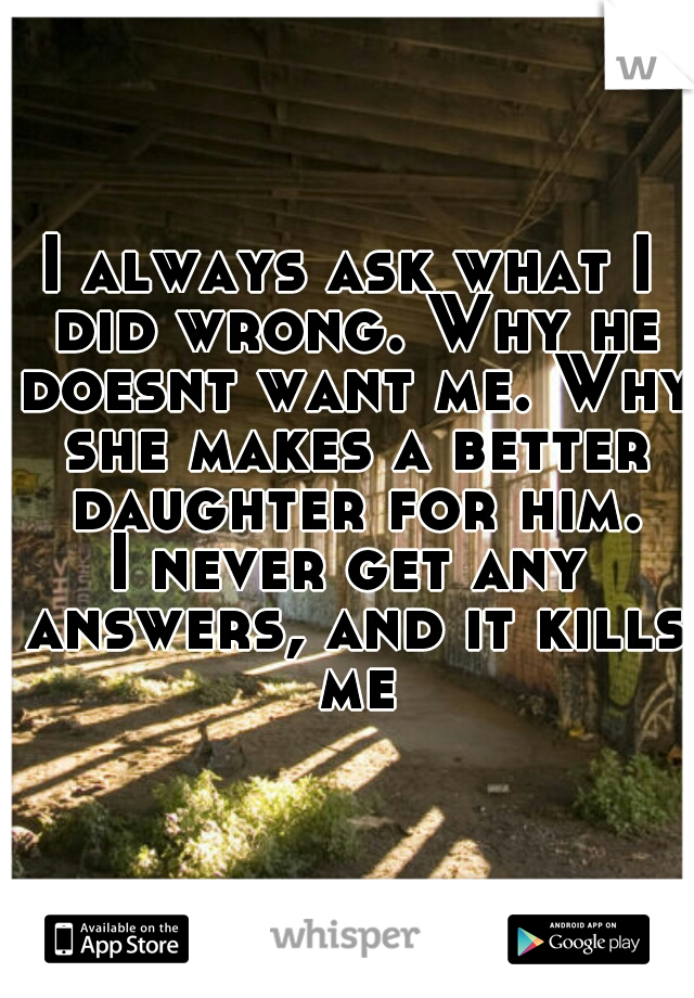 I always ask what I did wrong. Why he doesnt want me. Why she makes a better daughter for him. I never get any answers, and it kills me