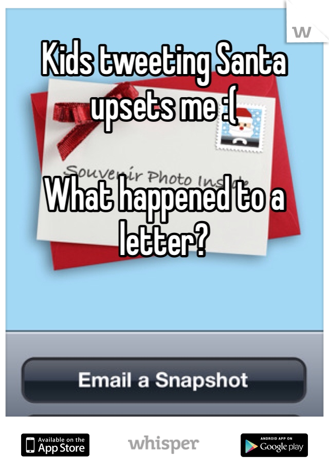Kids tweeting Santa upsets me :(  What happened to a letter?