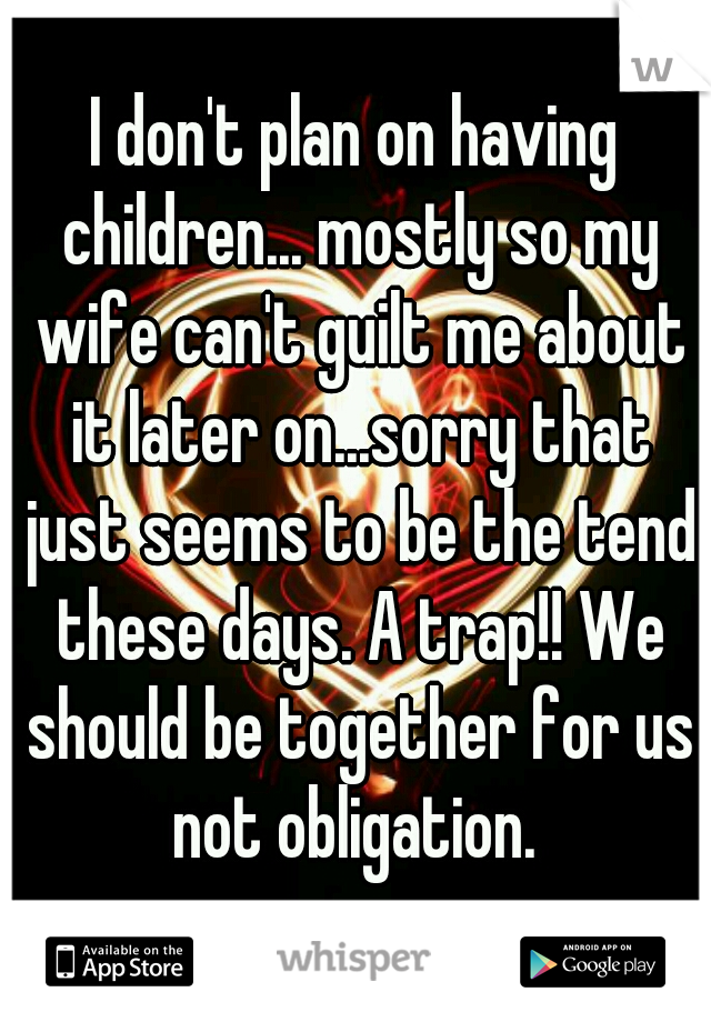 I don't plan on having children... mostly so my wife can't guilt me about it later on...sorry that just seems to be the tend these days. A trap!! We should be together for us not obligation.