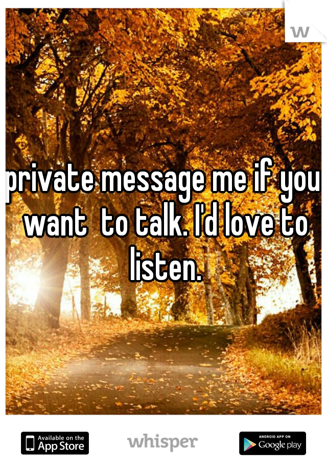 private message me if you want  to talk. I'd love to listen.