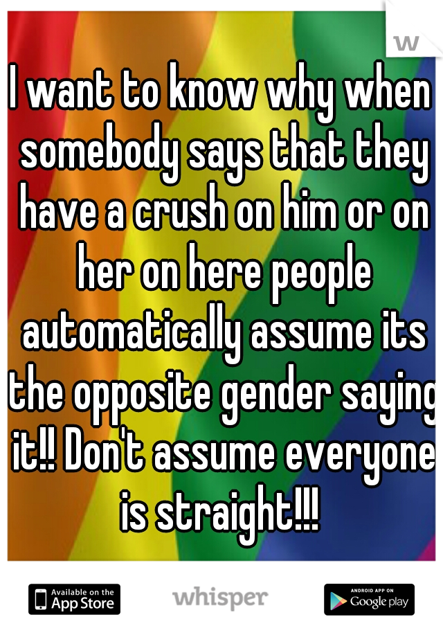 I want to know why when somebody says that they have a crush on him or on her on here people automatically assume its the opposite gender saying it!! Don't assume everyone is straight!!!