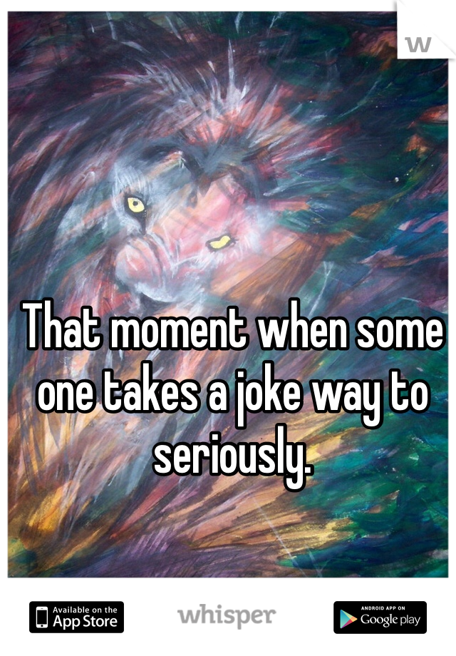 That moment when some one takes a joke way to seriously.