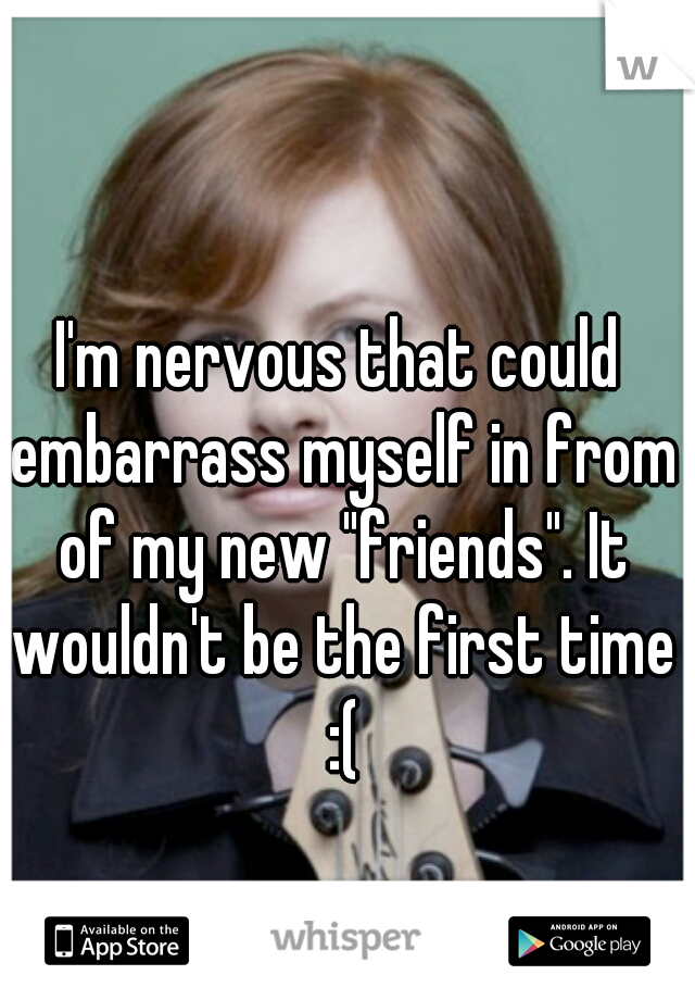 """I'm nervous that could embarrass myself in from of my new """"friends"""". It wouldn't be the first time :("""