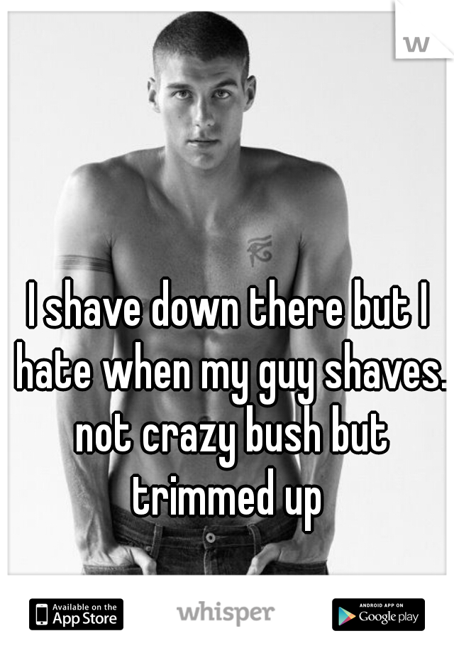 I shave down there but I hate when my guy shaves. not crazy bush but trimmed up