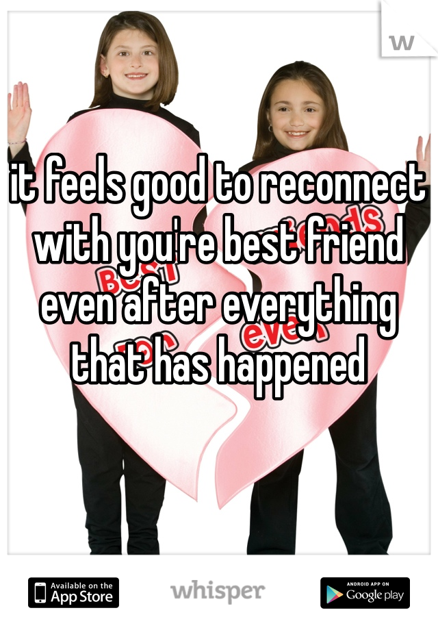 it feels good to reconnect with you're best friend even after everything that has happened