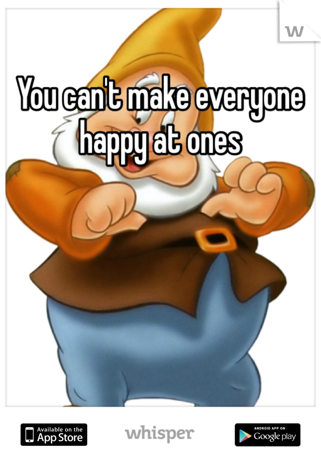 You can't make everyone happy at ones