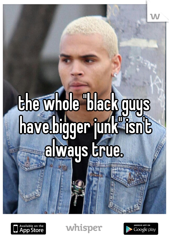 "the whole ""black guys have.bigger junk"" isn't always true."