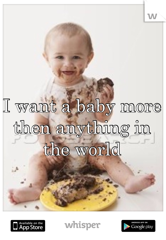 I want a baby more then anything in the world