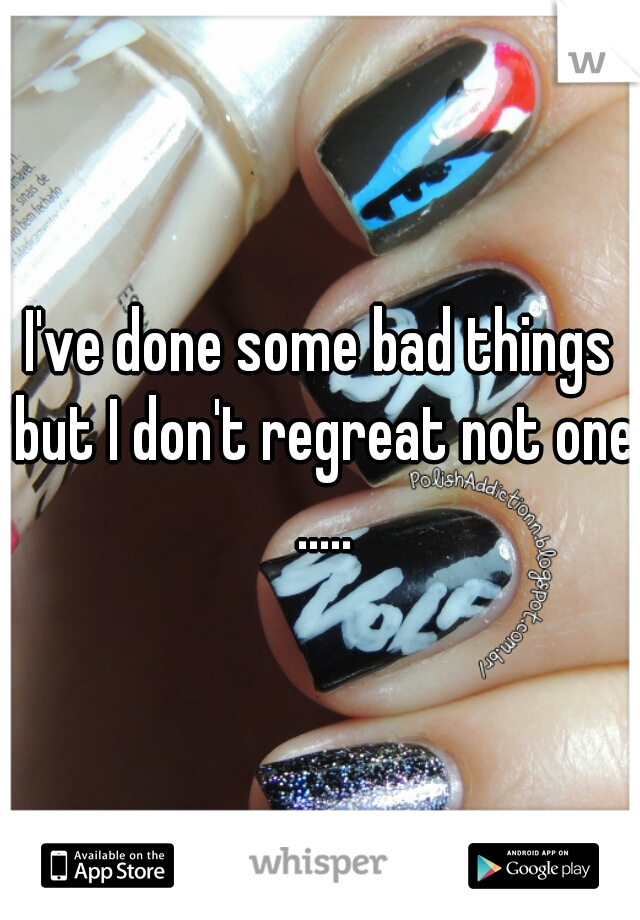 I've done some bad things but I don't regreat not one .....
