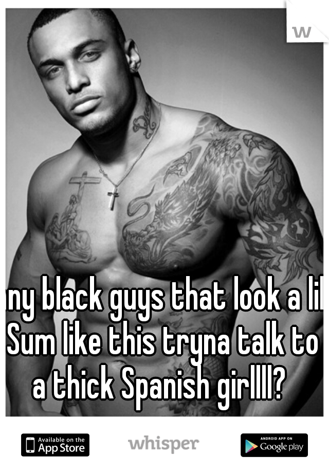 any black guys that look a lil Sum like this tryna talk to a thick Spanish girllll?