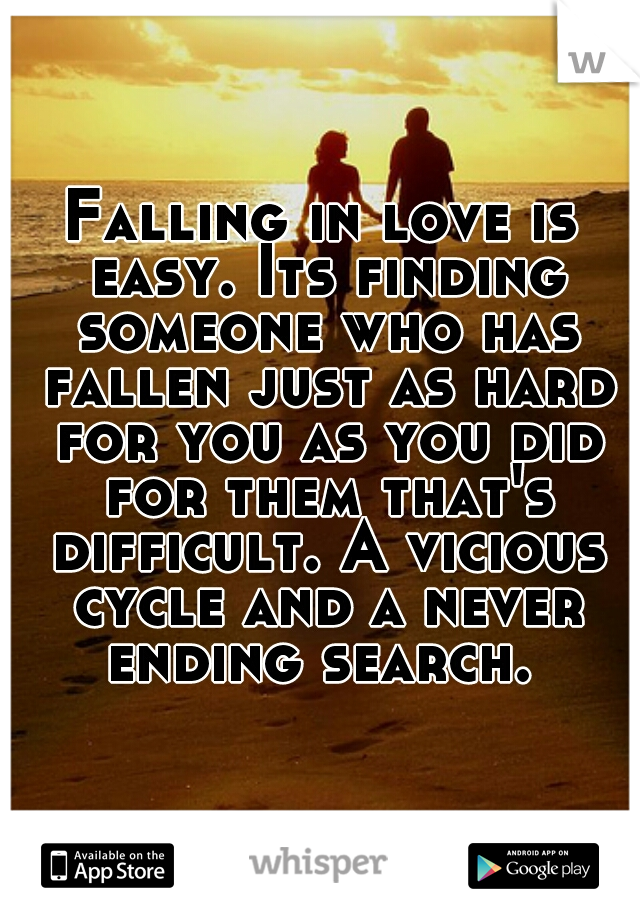 Falling in love is easy. Its finding someone who has fallen just as hard for you as you did for them that's difficult. A vicious cycle and a never ending search.