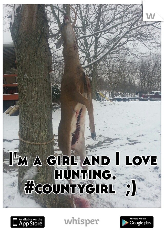 I'm a girl and I love hunting. #countygirl  ;)