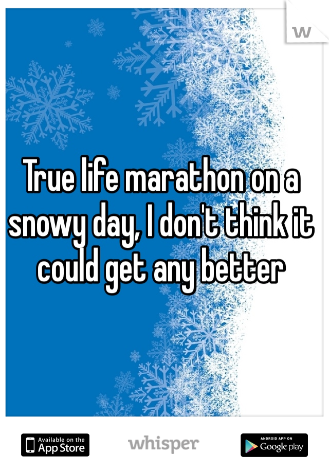 True life marathon on a snowy day, I don't think it could get any better