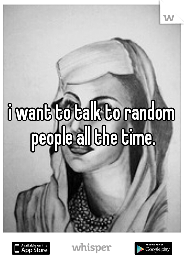 i want to talk to random people all the time.