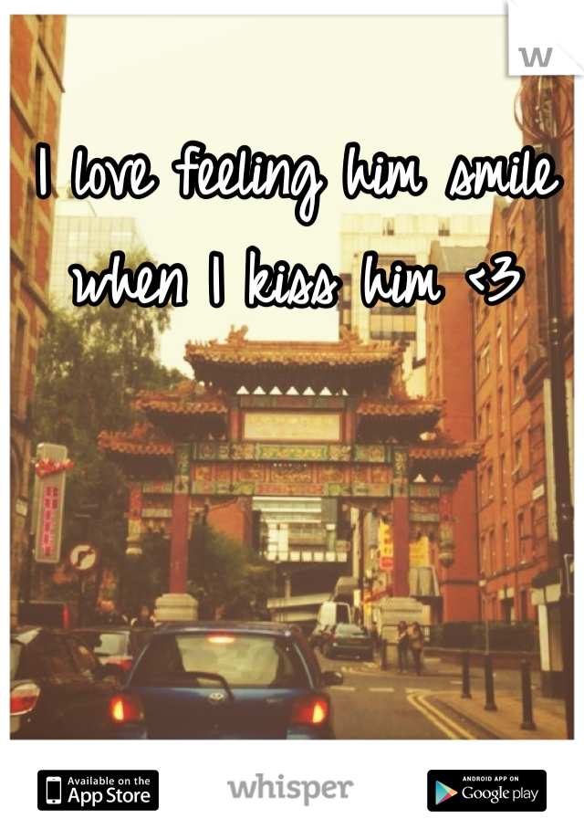 I love feeling him smile when I kiss him <3