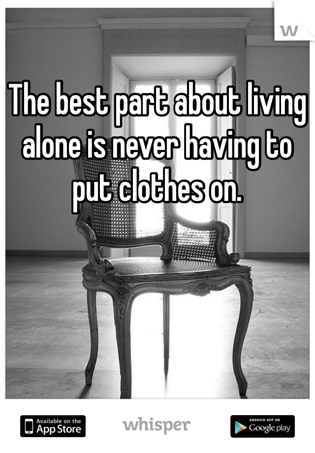 The best part about living alone is never having to put clothes on.