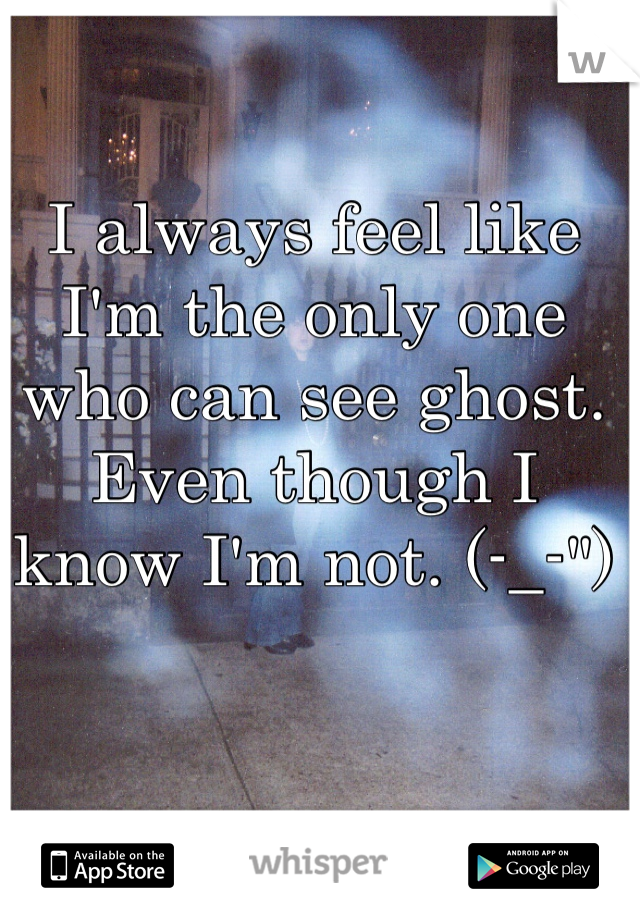 """I always feel like I'm the only one who can see ghost. Even though I know I'm not. (-_-"""")"""