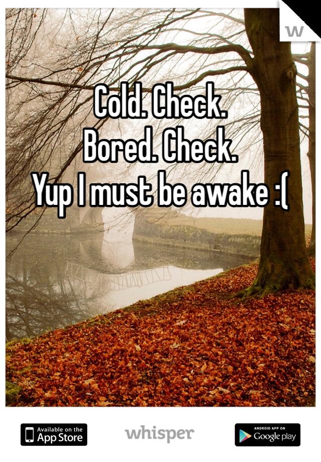 Cold. Check. Bored. Check. Yup I must be awake :(