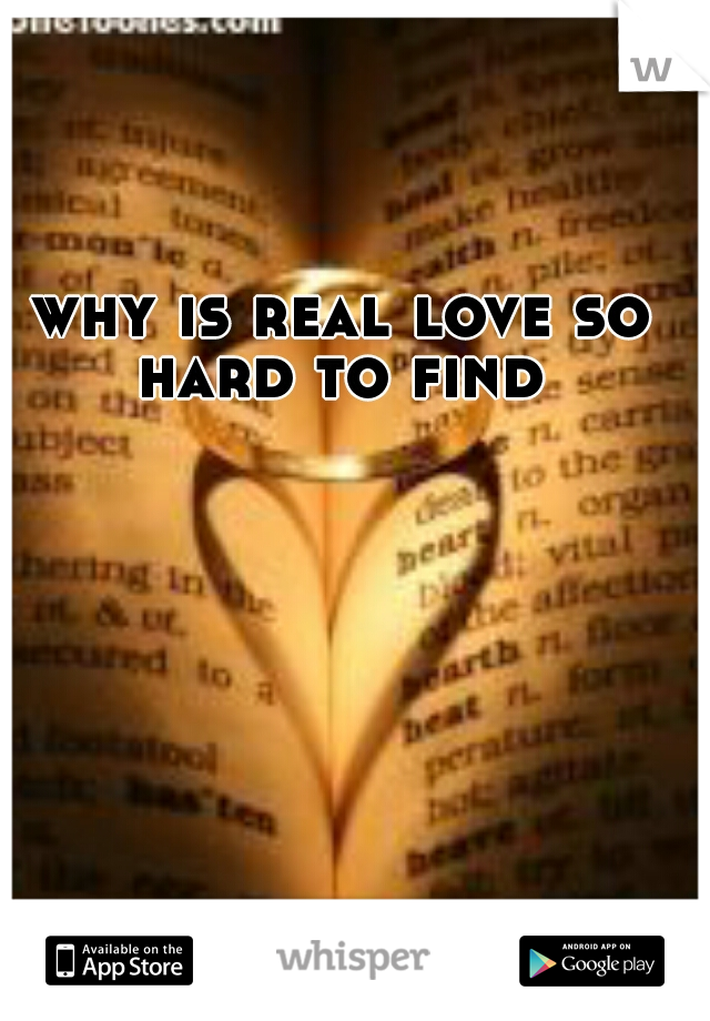 why is real love so hard to find ?